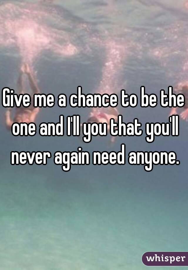 Give me a chance to be the one and I'll you that you'll never again need anyone.