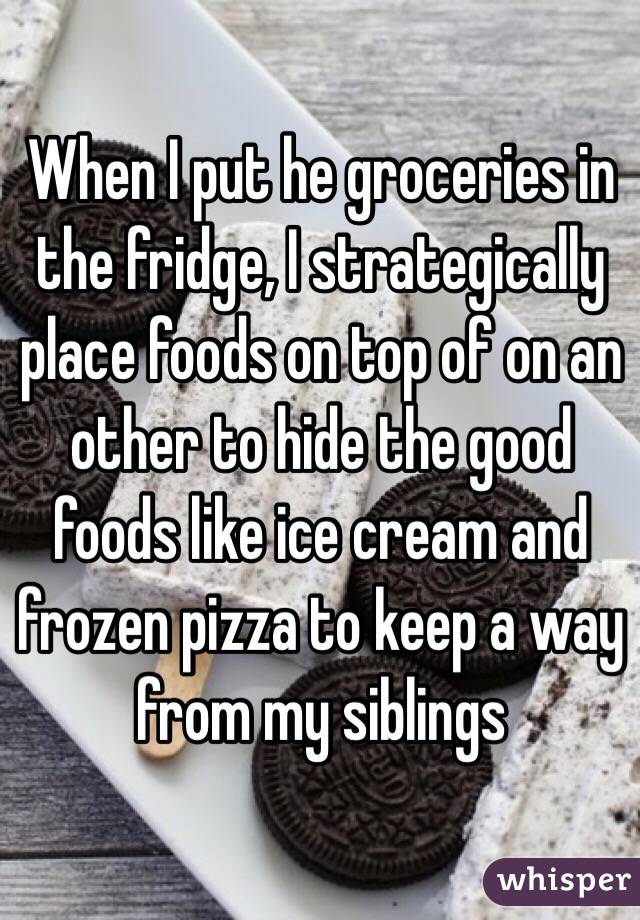 When I put he groceries in the fridge, I strategically place foods on top of on an other to hide the good foods like ice cream and frozen pizza to keep a way from my siblings