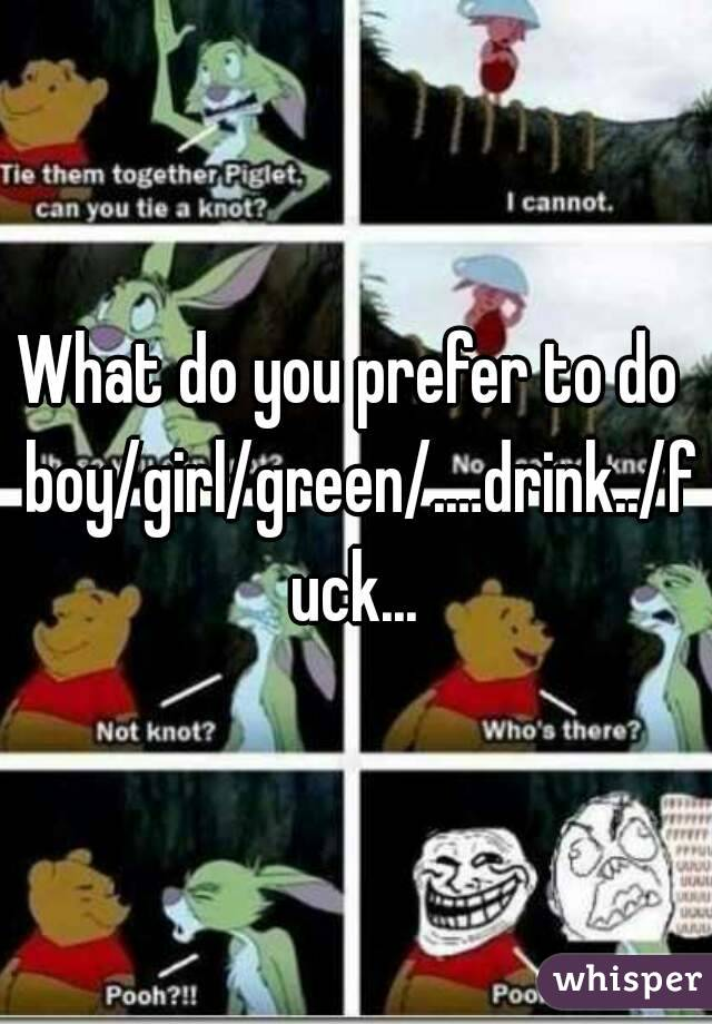 What do you prefer to do  boy/girl/green/.…drink../fuck...