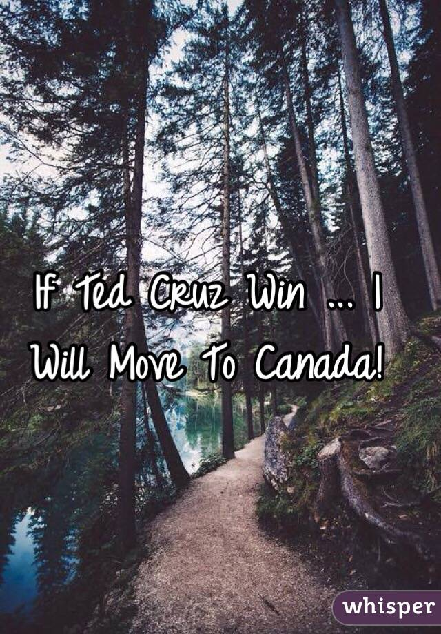 If Ted Cruz Win ... I Will Move To Canada!