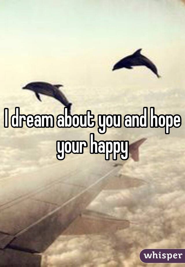 I dream about you and hope your happy