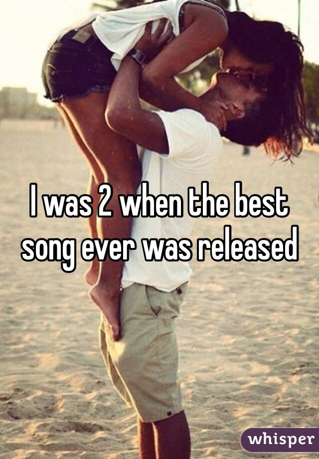 I was 2 when the best song ever was released