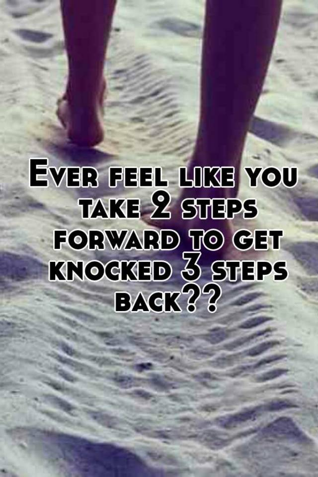 Ever Feel Like You Take 2 Steps Forward To Get Knocked 3 Back