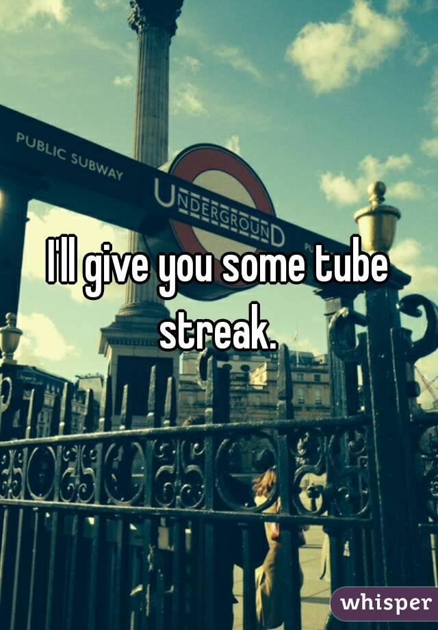 I'll give you some tube streak.