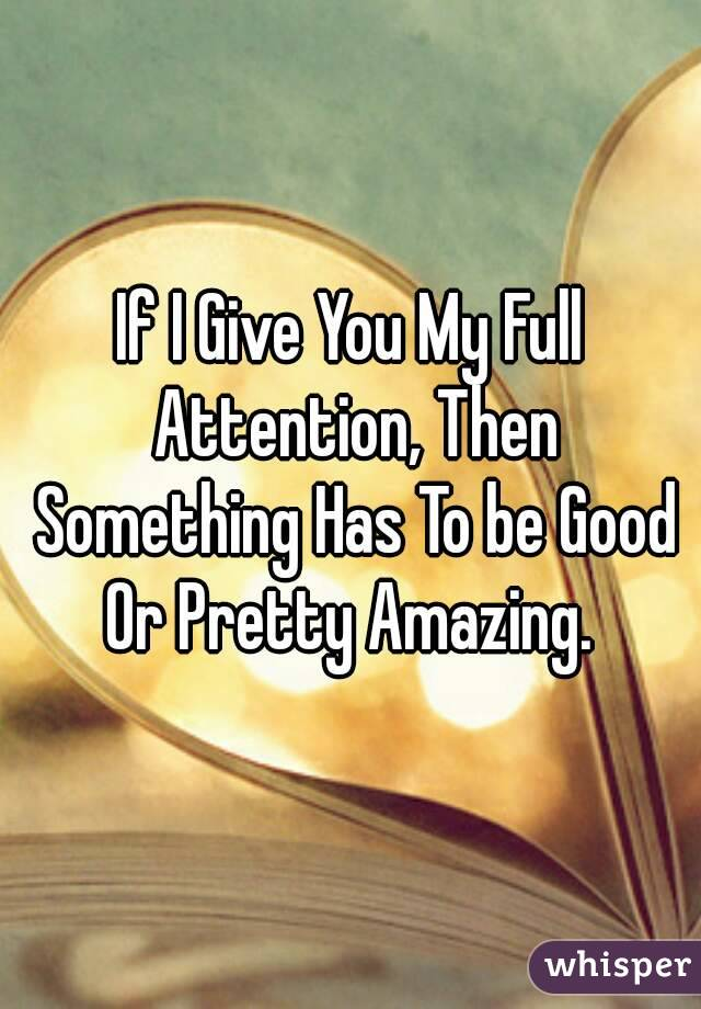 If I Give You My Full Attention Then Something Has To Be Good Or Pretty Amazing