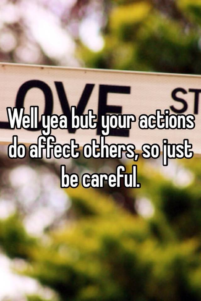 Well yea but your actions do affect others, so just be careful