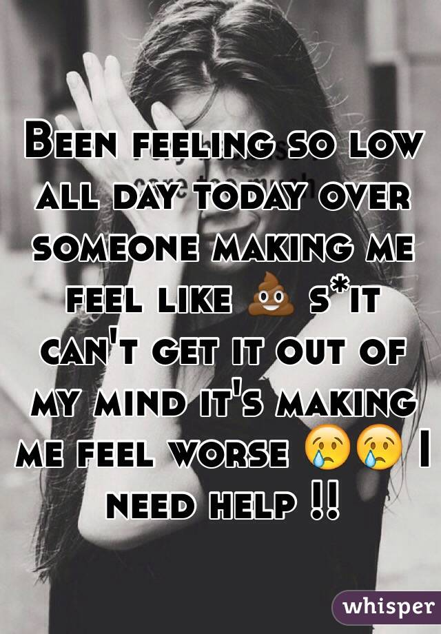 e96c7058733 Been feeling so low all day today over someone making me feel like 💩 s*