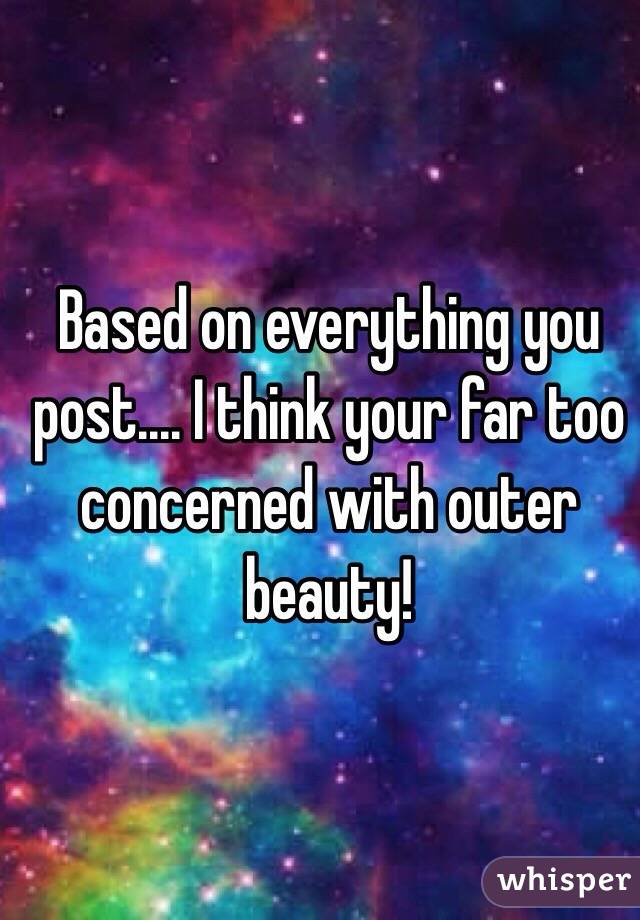 Based on everything you post.... I think your far too concerned with outer beauty!