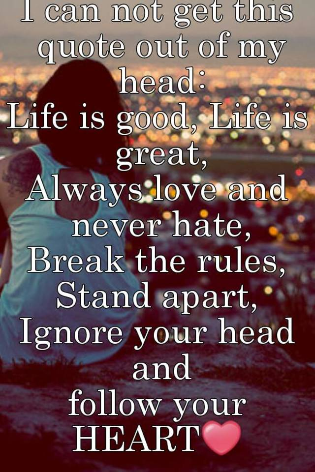 I can not get this quote out of my head life is good life is great i can not get this quote out of my head life is good life is great always love and never hate break the rules stand apart ignore your head and follow altavistaventures Images
