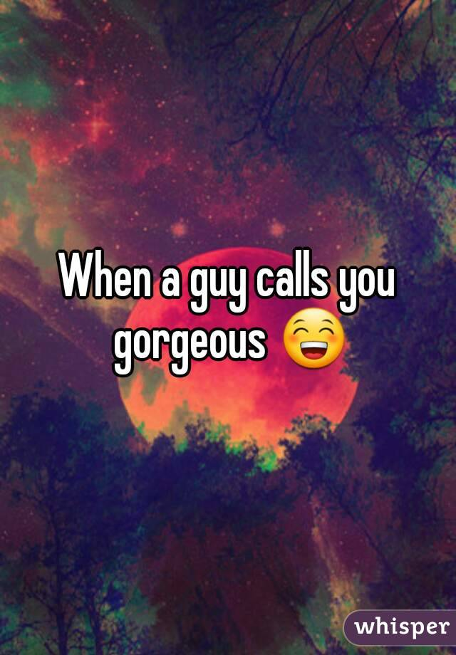 When he calls you gorgeous