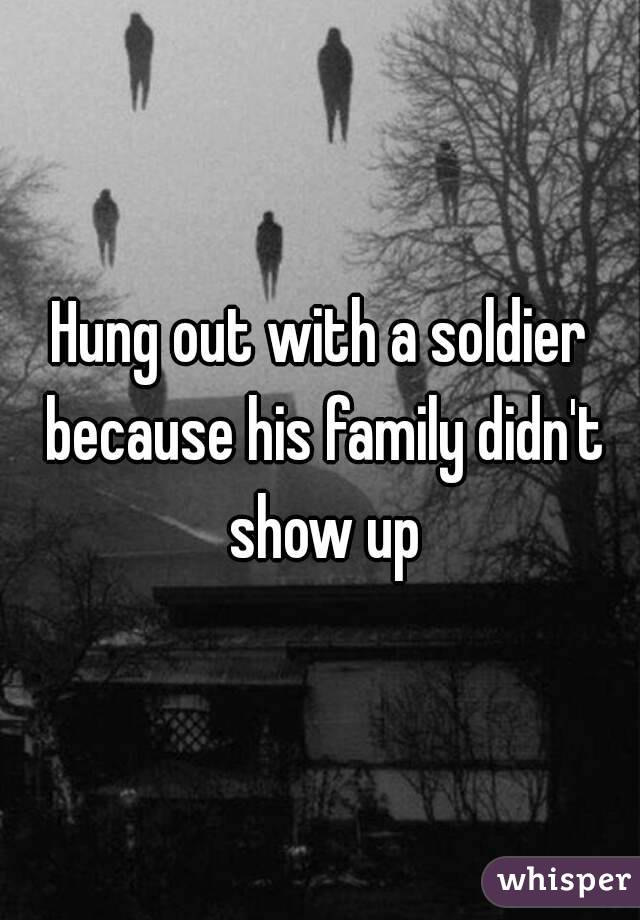 Hung out with a soldier because his family didn't show up