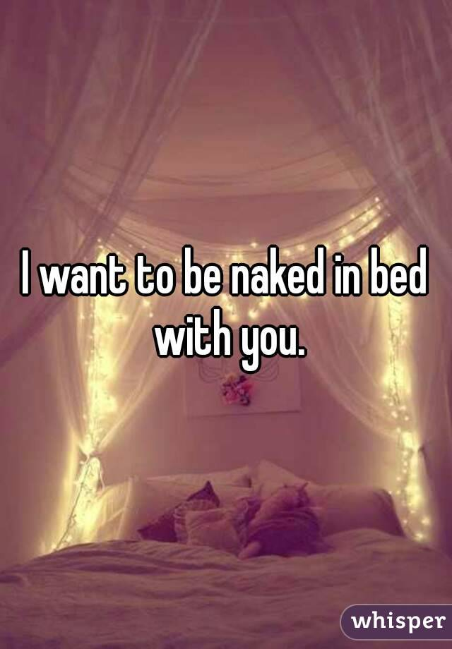 I want to be naked in bed with you.