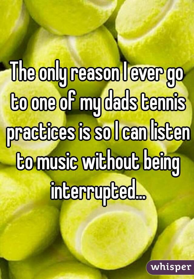 The only reason I ever go to one of my dads tennis practices is so I can listen to music without being interrupted...
