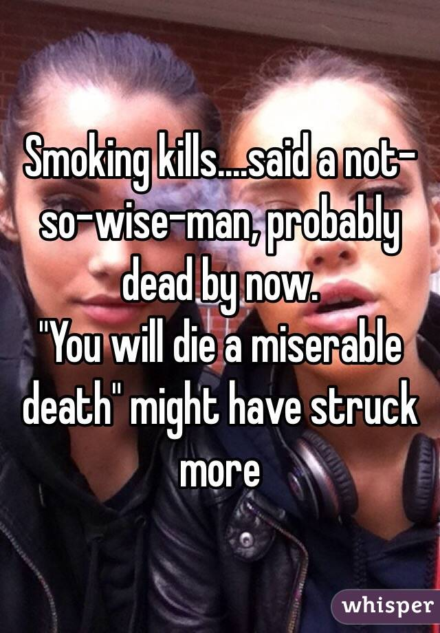 "Smoking kills....said a not-so-wise-man, probably dead by now.  ""You will die a miserable death"" might have struck more"