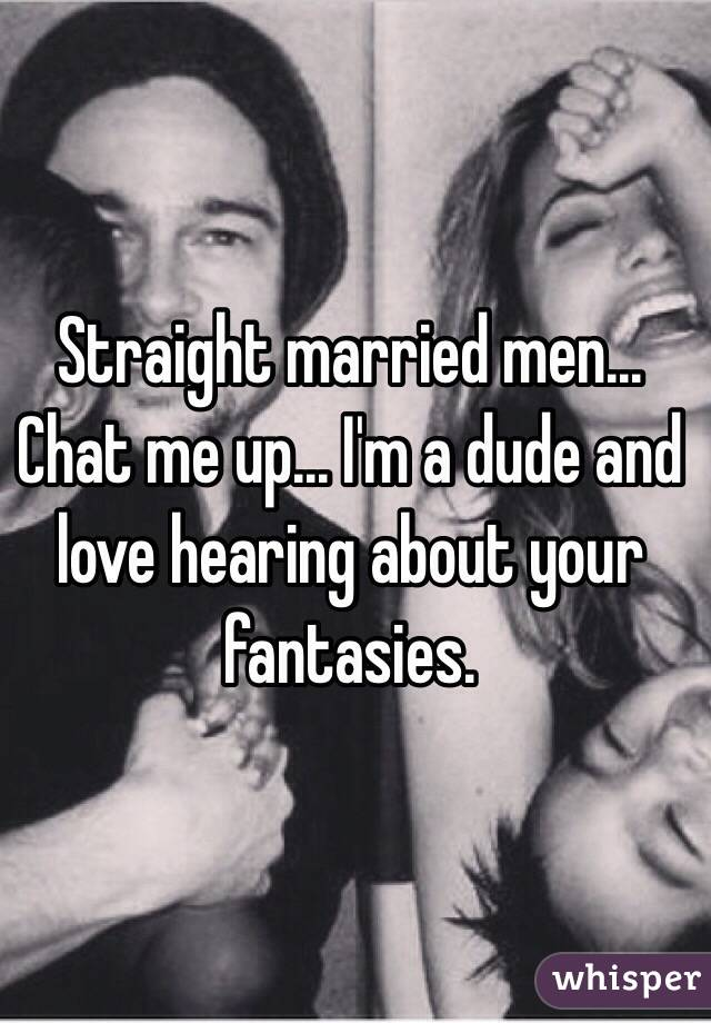Straight married men... Chat me up... I'm a dude and love hearing about your fantasies.