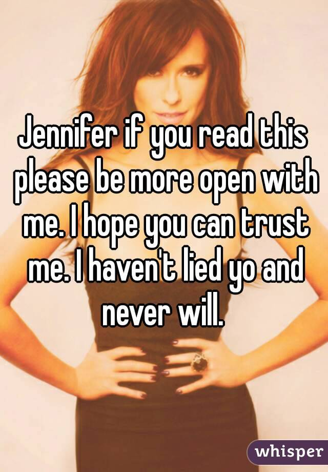 Jennifer if you read this please be more open with me. I hope you can trust me. I haven't lied yo and never will.