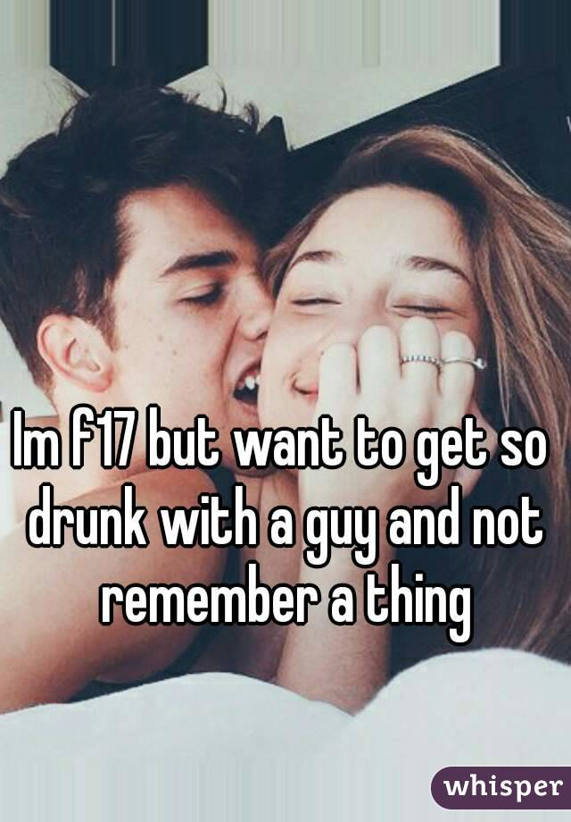 Im f17 but want to get so drunk with a guy and not remember a thing