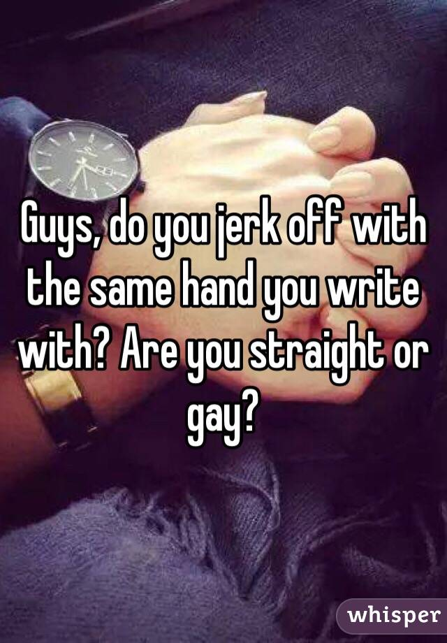 Guys, do you jerk off with the same hand you write with? Are you straight or gay?