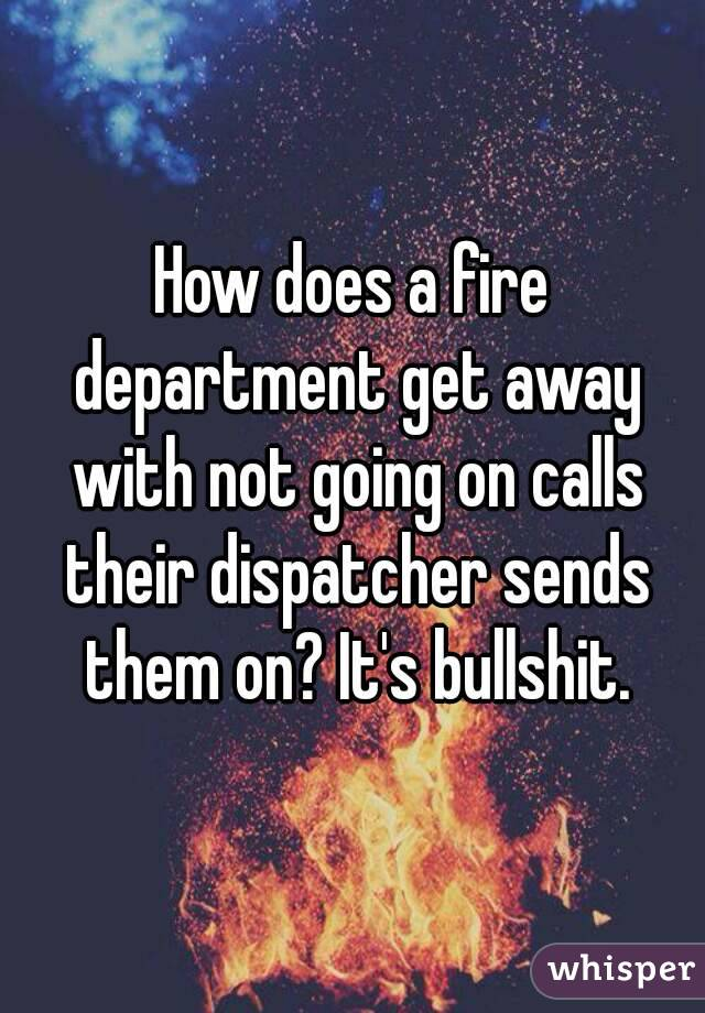 How does a fire department get away with not going on calls their dispatcher sends them on? It's bullshit.
