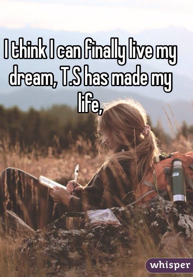 I think I can finally live my dream, T.S has made my life,