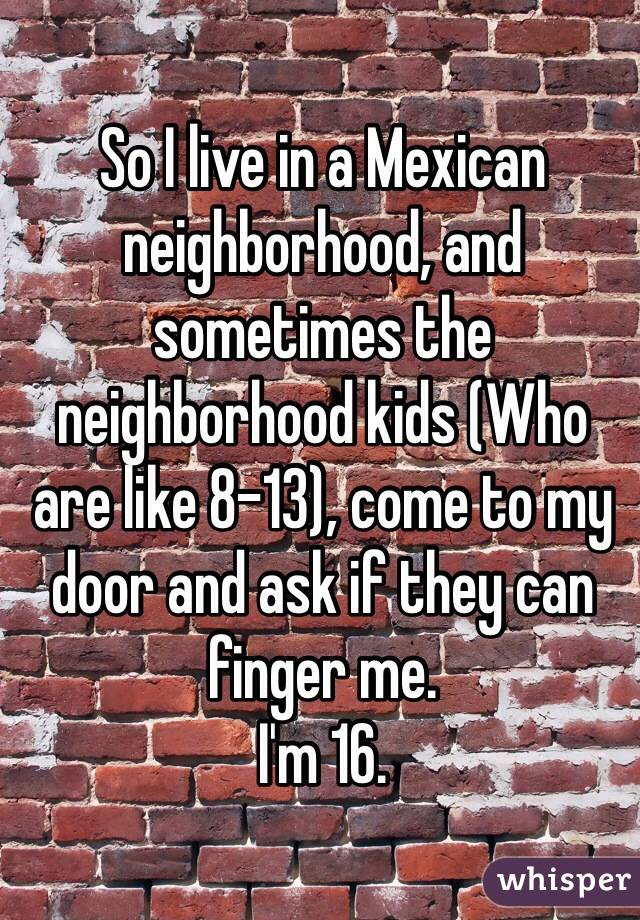 So I live in a Mexican neighborhood, and sometimes the neighborhood kids (Who are like 8-13), come to my door and ask if they can finger me. I'm 16.