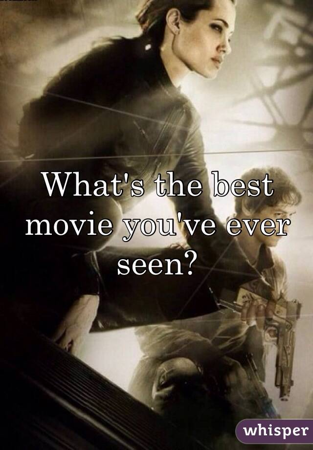 What's the best movie you've ever seen?
