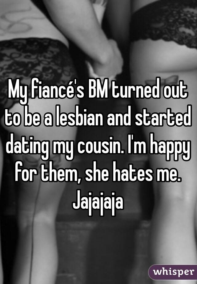 My fiancé's BM turned out to be a lesbian and started dating my cousin. I'm happy for them, she hates me. Jajajaja