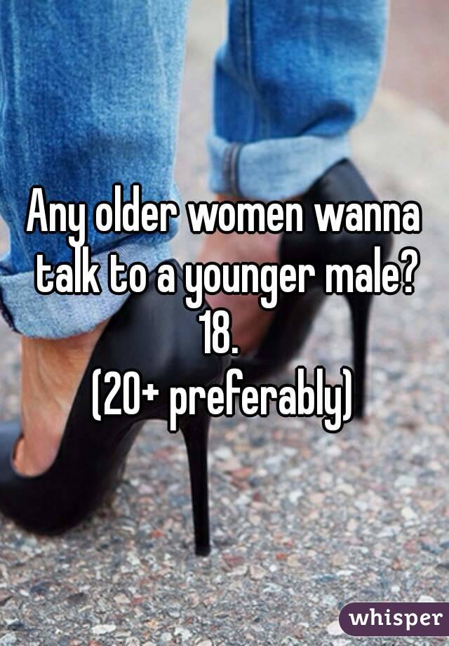 Any older women wanna talk to a younger male? 18.  (20+ preferably)