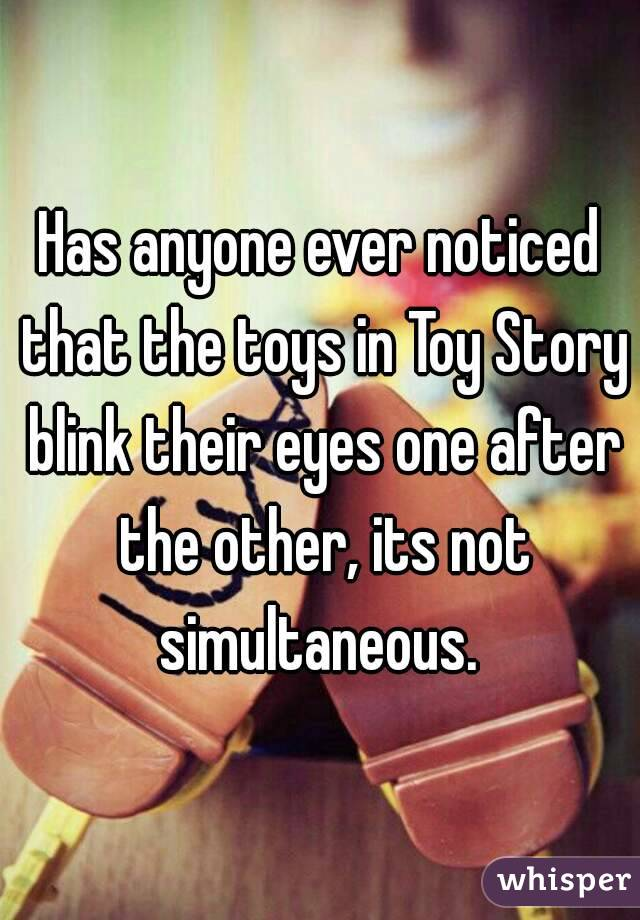 Has anyone ever noticed that the toys in Toy Story blink their eyes one after the other, its not simultaneous.