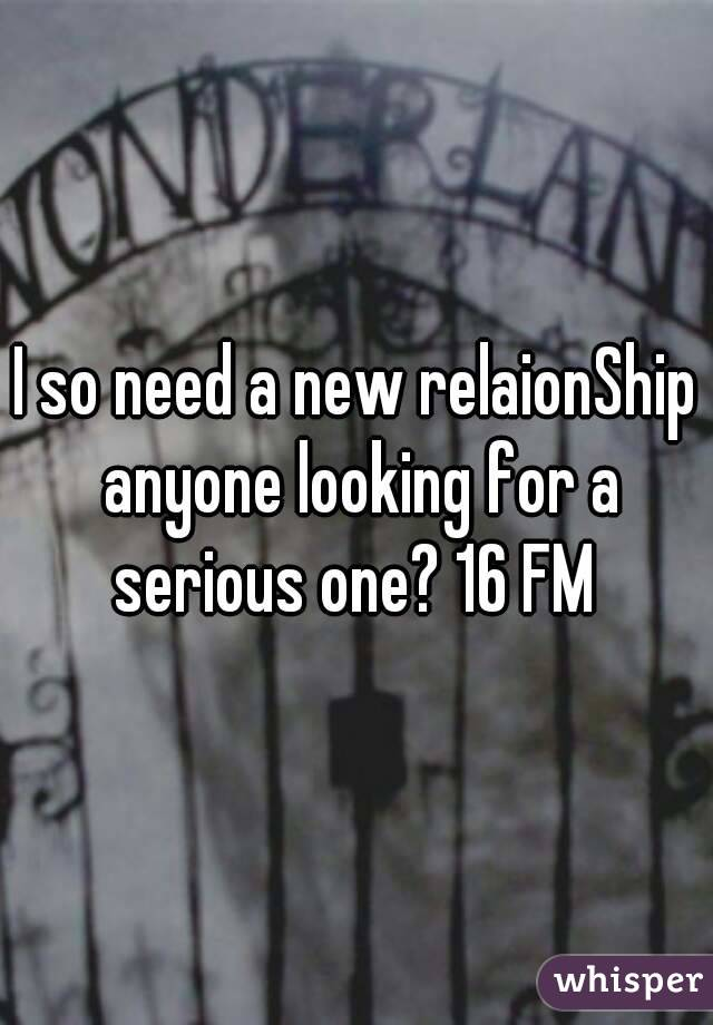 I so need a new relaionShip anyone looking for a serious one? 16 FM