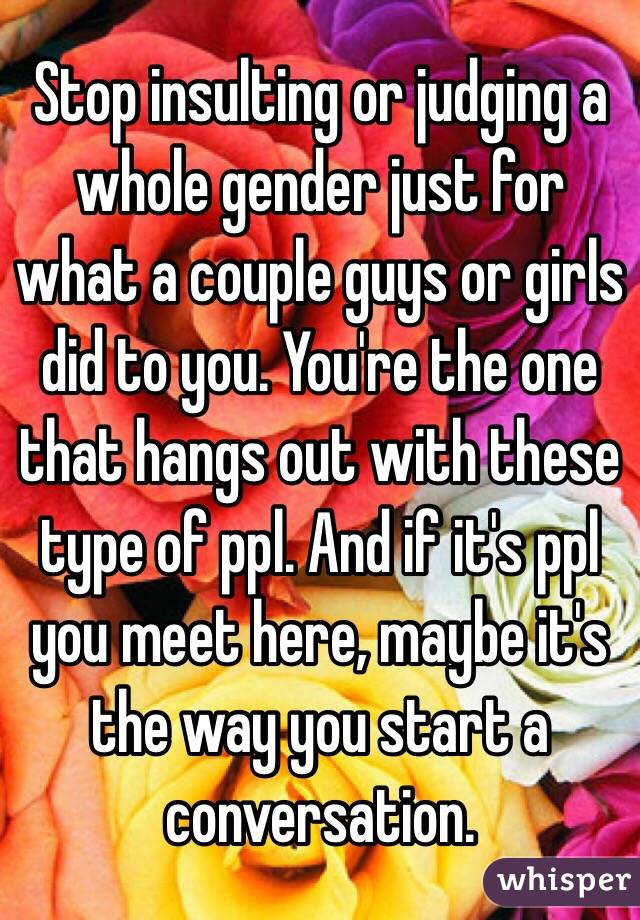 Stop insulting or judging a whole gender just for what a couple guys or girls did to you. You're the one that hangs out with these type of ppl. And if it's ppl you meet here, maybe it's the way you start a conversation.