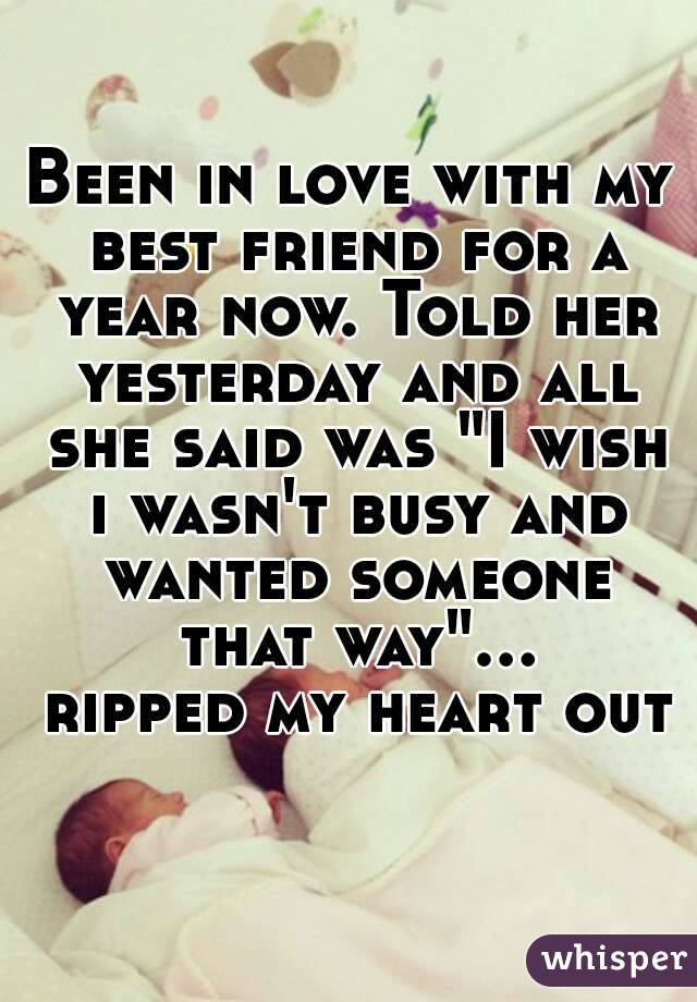 """Been in love with my best friend for a year now. Told her yesterday and all she said was """"I wish i wasn't busy and wanted someone that way""""... ripped my heart out"""