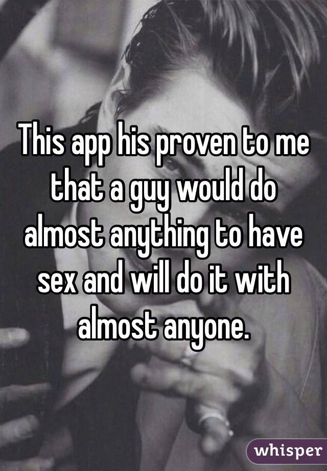 This app his proven to me that a guy would do almost anything to have sex and will do it with almost anyone.