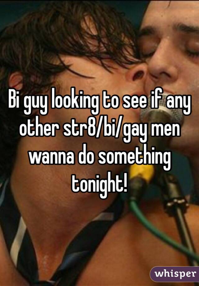 Bi guy looking to see if any other str8/bi/gay men wanna do something tonight!
