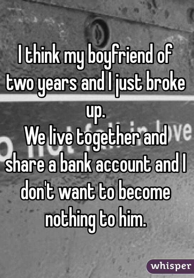 I think my boyfriend of two years and I just broke up. We live together and share a bank account and I don't want to become nothing to him.