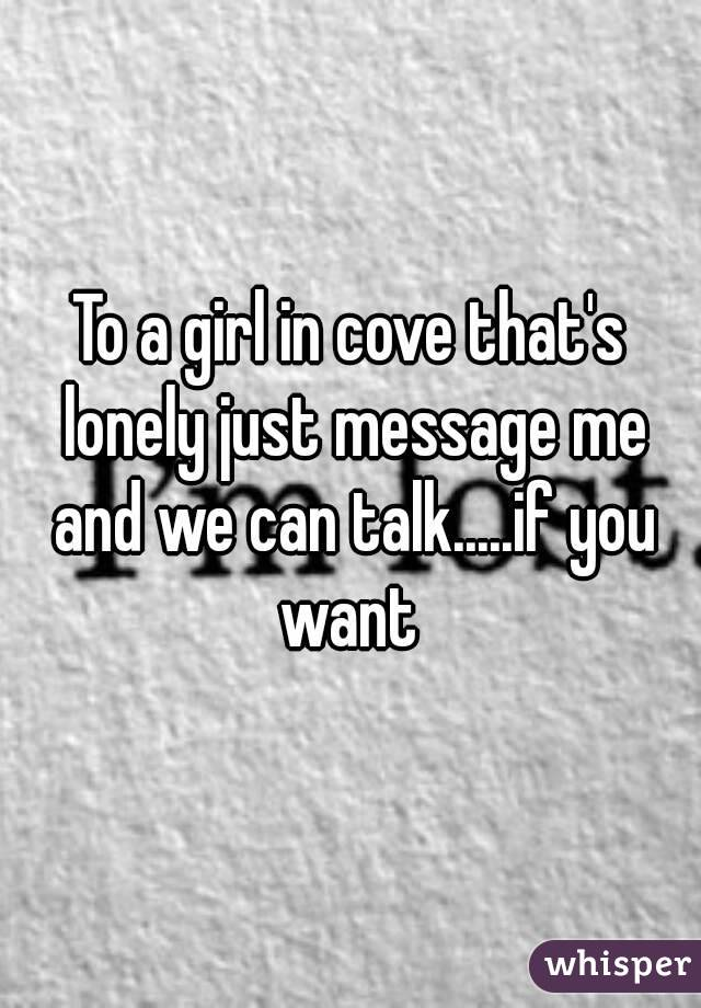 To a girl in cove that's lonely just message me and we can talk.....if you want