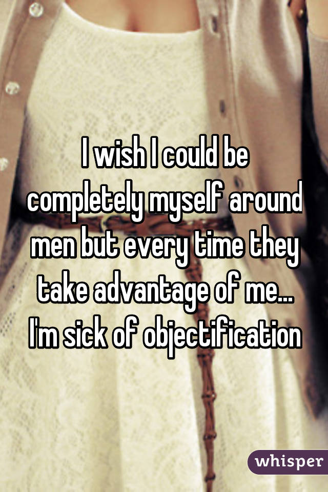 I wish I could be completely myself around men but every time they take advantage of me... I'm sick of objectification