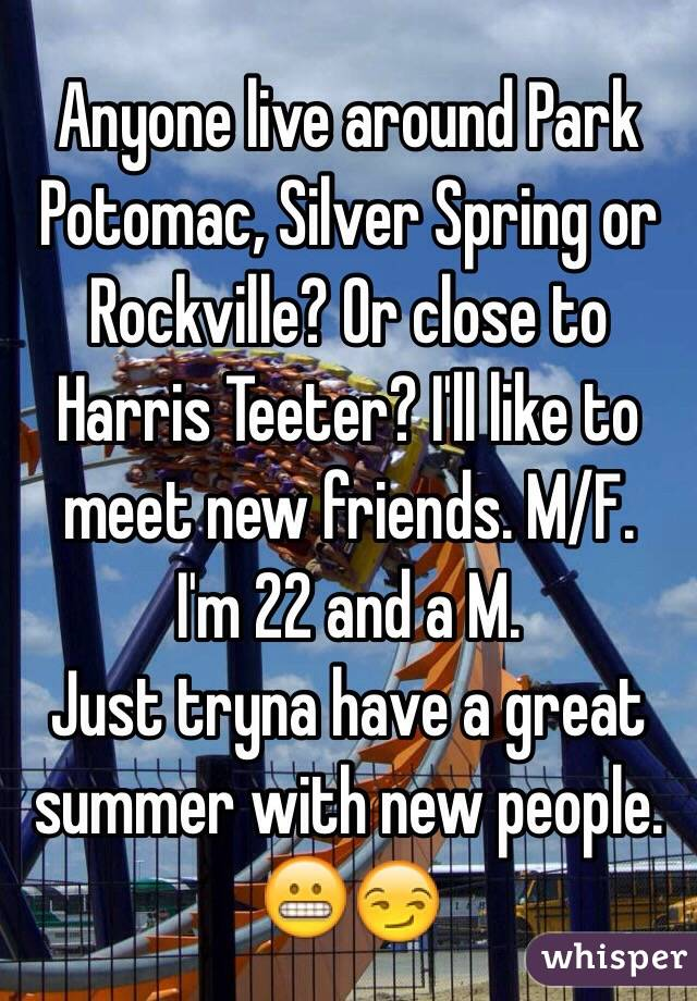 Anyone live around Park Potomac, Silver Spring or Rockville? Or close to Harris Teeter? I'll like to meet new friends. M/F.  I'm 22 and a M.  Just tryna have a great summer with new people.  😬😏