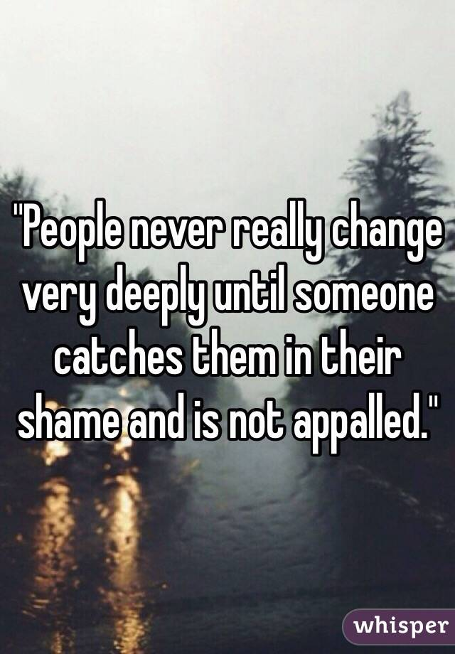 """""""People never really change very deeply until someone catches them in their shame and is not appalled."""""""