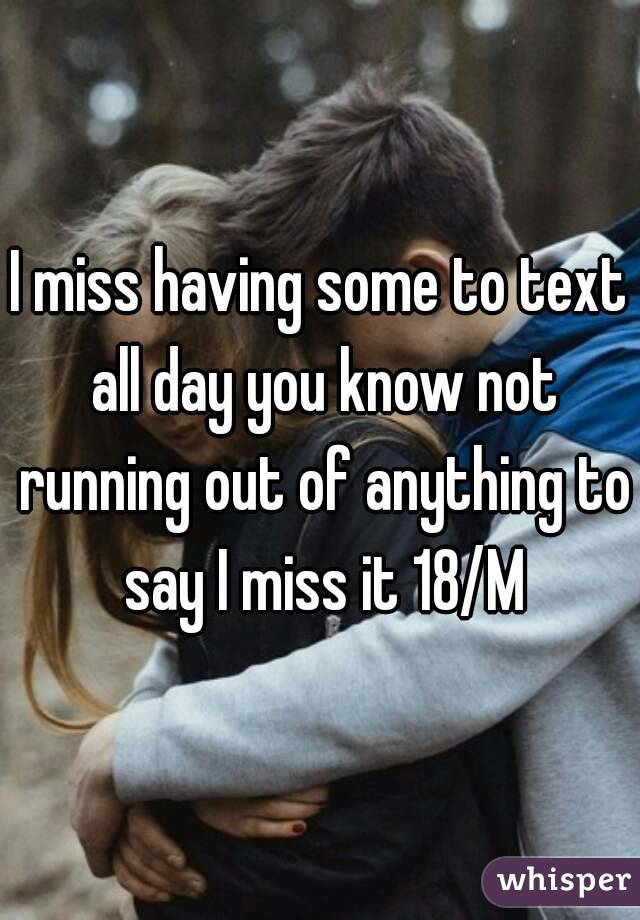 I miss having some to text all day you know not running out of anything to say I miss it 18/M