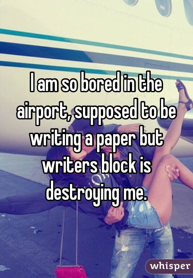 I am so bored in the airport, supposed to be writing a paper but writers block is destroying me.