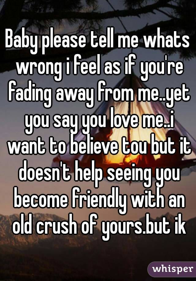 Baby please tell me whats wrong i feel as if you're fading away from me..yet you say you love me..i want to believe tou but it doesn't help seeing you become friendly with an old crush of yours.but ik