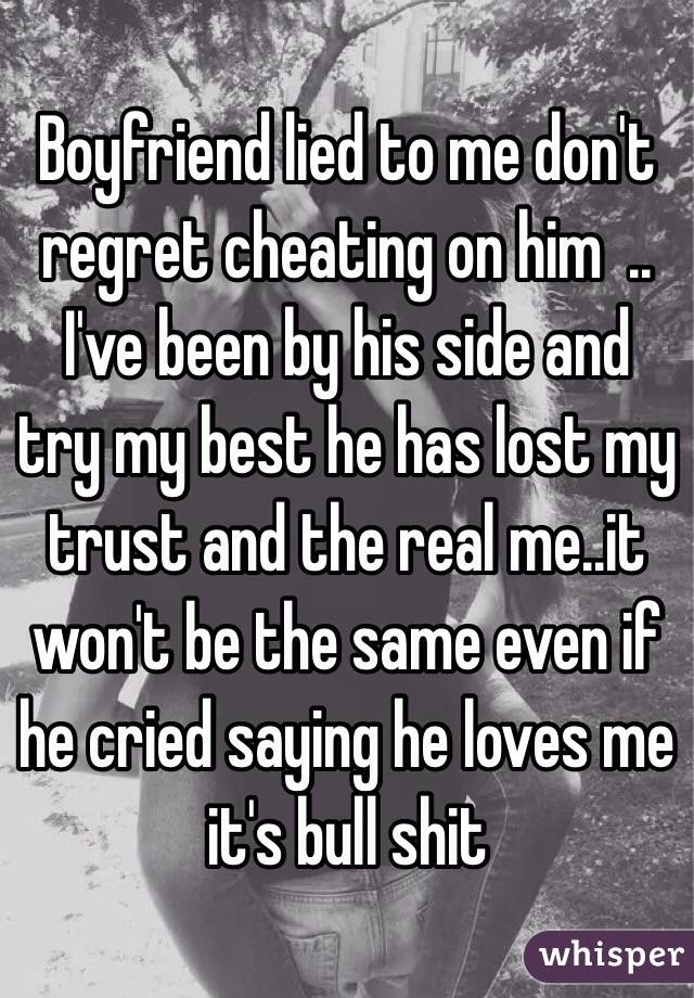 Boyfriend lied to me don't regret cheating on him  .. I've been by his side and try my best he has lost my trust and the real me..it won't be the same even if he cried saying he loves me it's bull shit