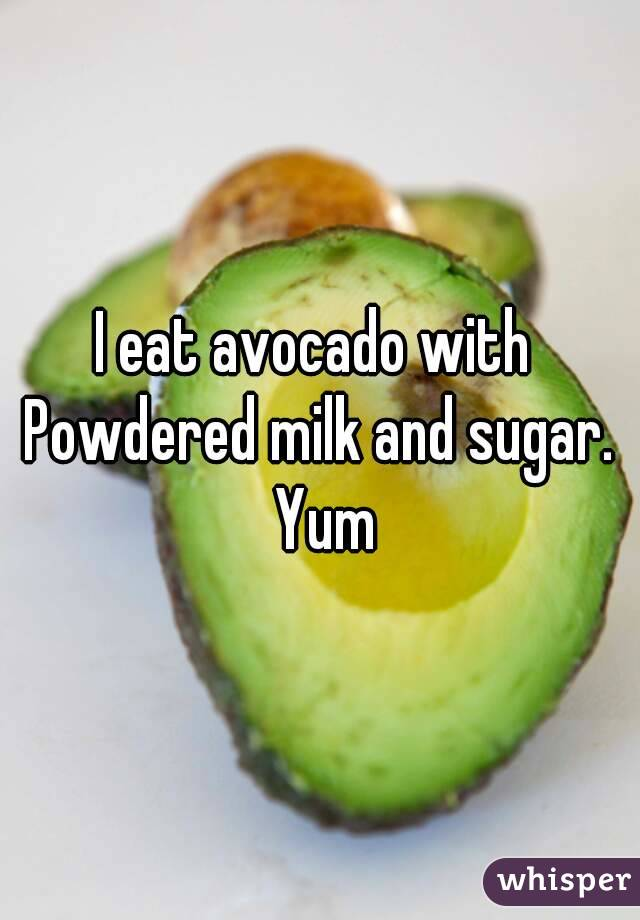 I eat avocado with  Powdered milk and sugar. Yum