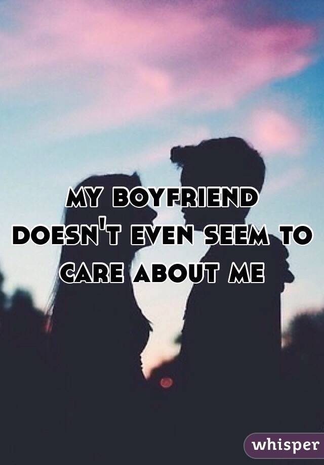 my boyfriend doesn't even seem to care about me