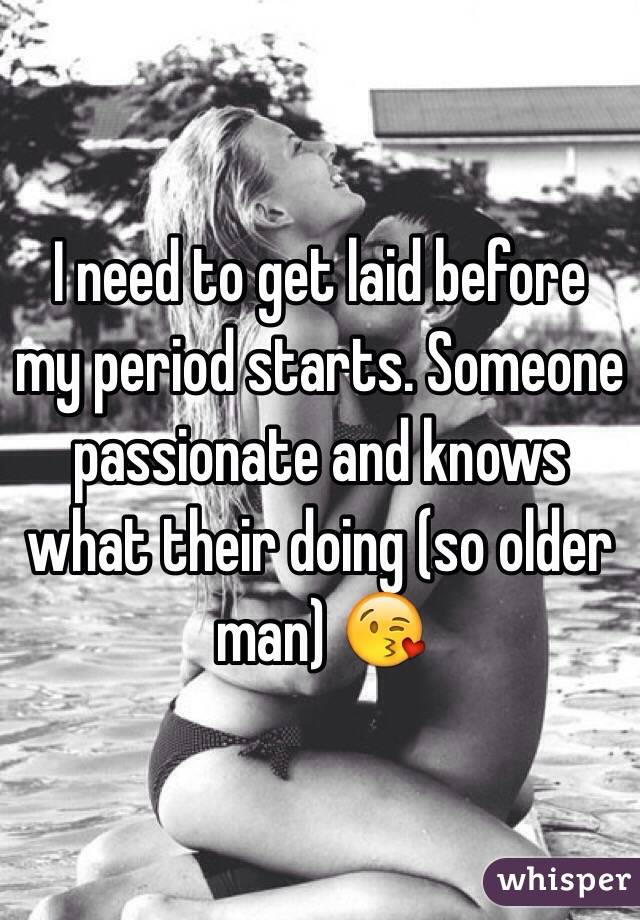 I need to get laid before my period starts. Someone passionate and knows what their doing (so older man) 😘
