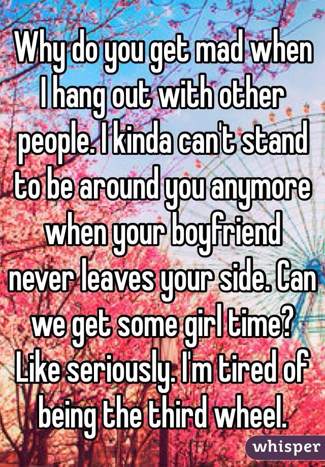 Why do you get mad when I hang out with other people. I kinda can't stand to be around you anymore when your boyfriend never leaves your side. Can we get some girl time? Like seriously. I'm tired of being the third wheel.