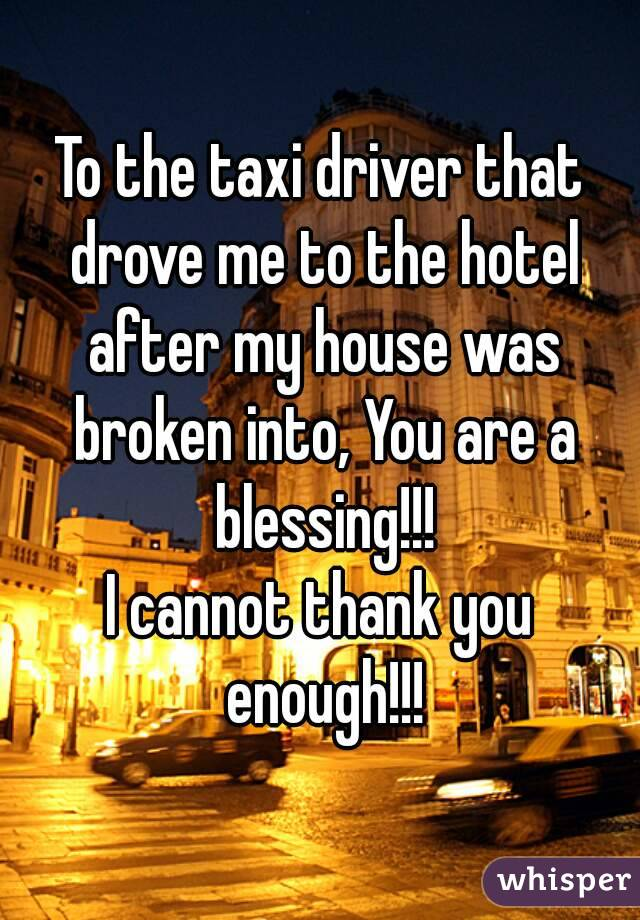 To the taxi driver that drove me to the hotel after my house was broken into, You are a blessing!!! I cannot thank you enough!!!