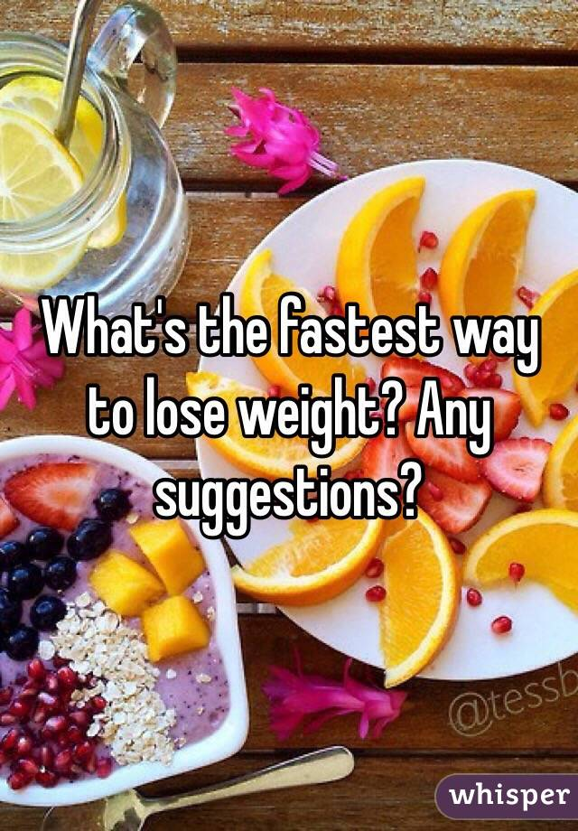 What's the fastest way to lose weight? Any suggestions?