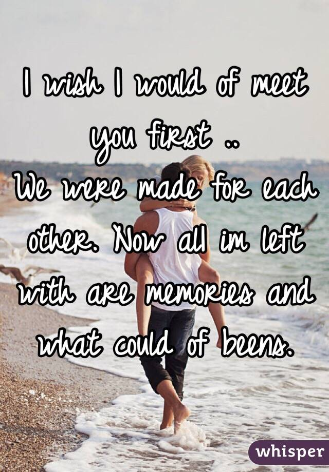 I wish I would of meet you first ..  We were made for each other. Now alI im left with are memories and what could of beens.